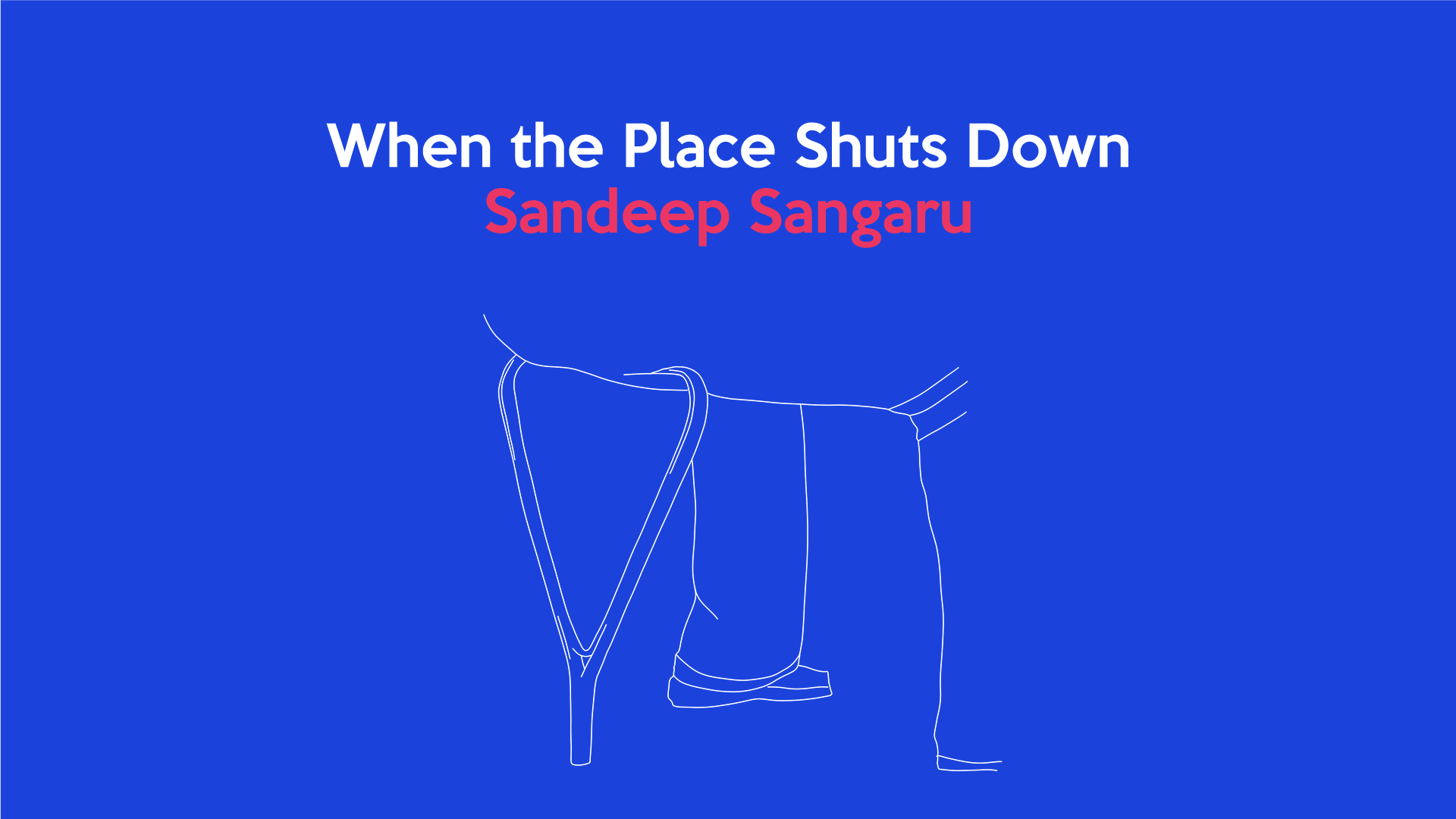 When the Place Shuts Down: Sandeep Sangaru