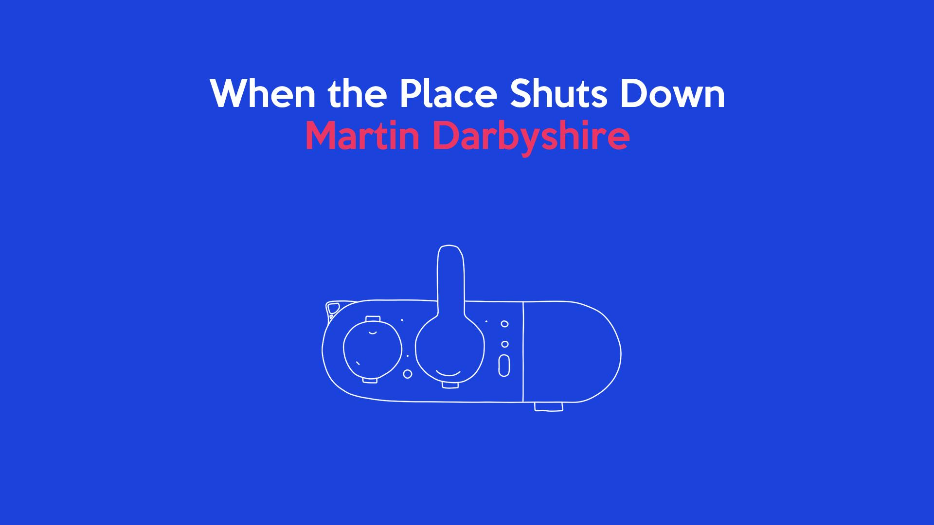 When the Place Shuts Down: Martin Darbyshire