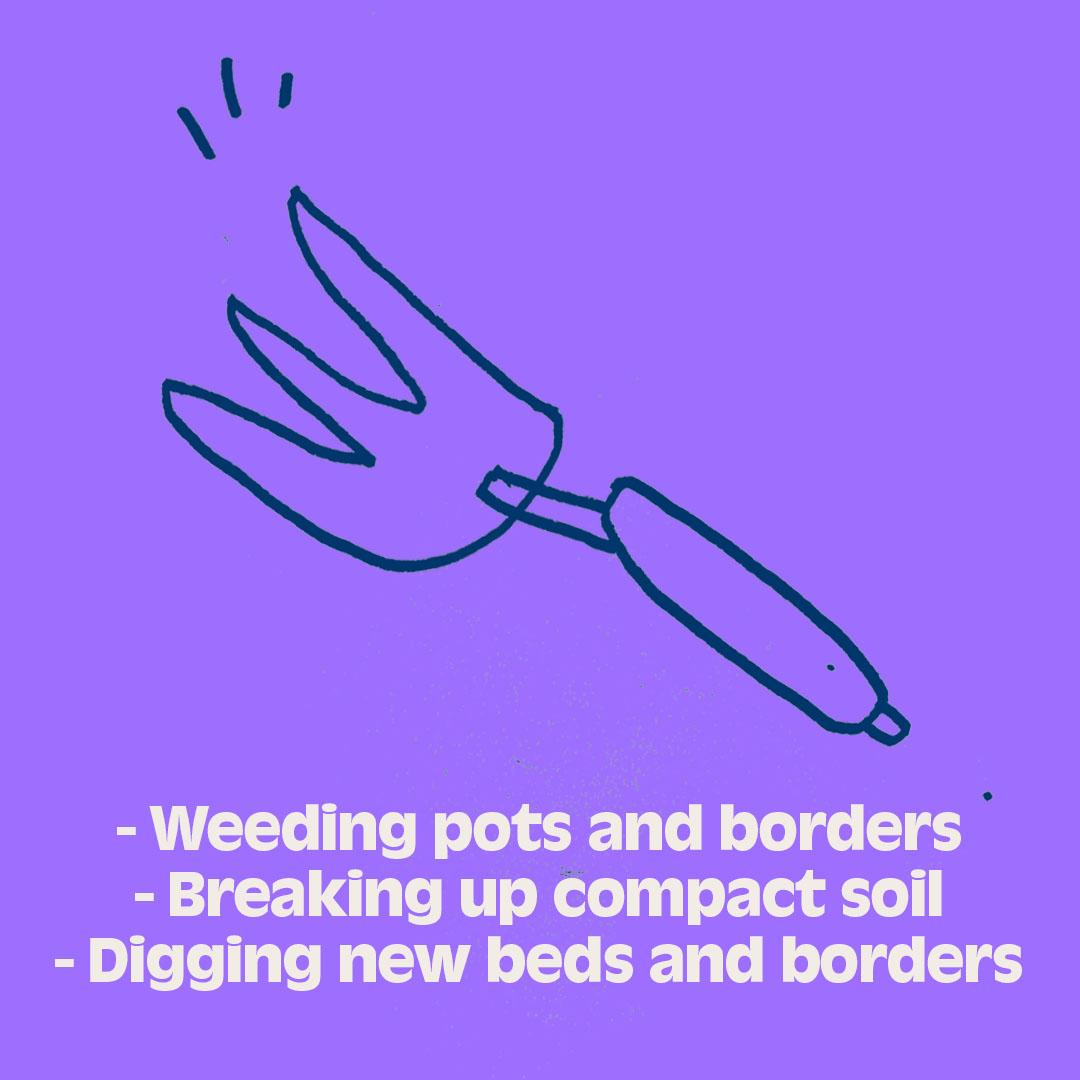 - Weeding pots and borders - Breaking up compact soil  - Digging new beds and borders