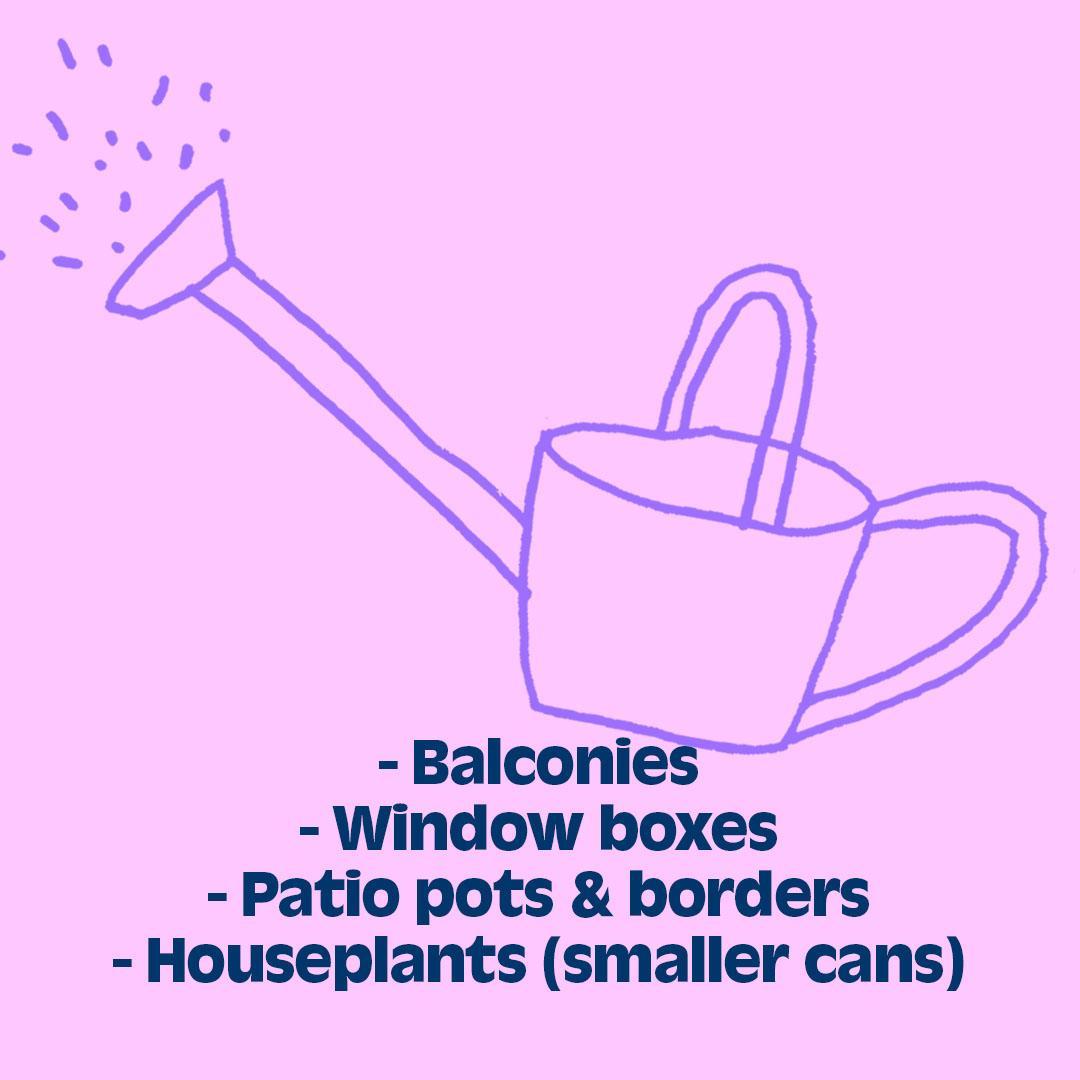 - Balconies - Window boxes - Patio pots & borders - Houseplants (smaller cans)