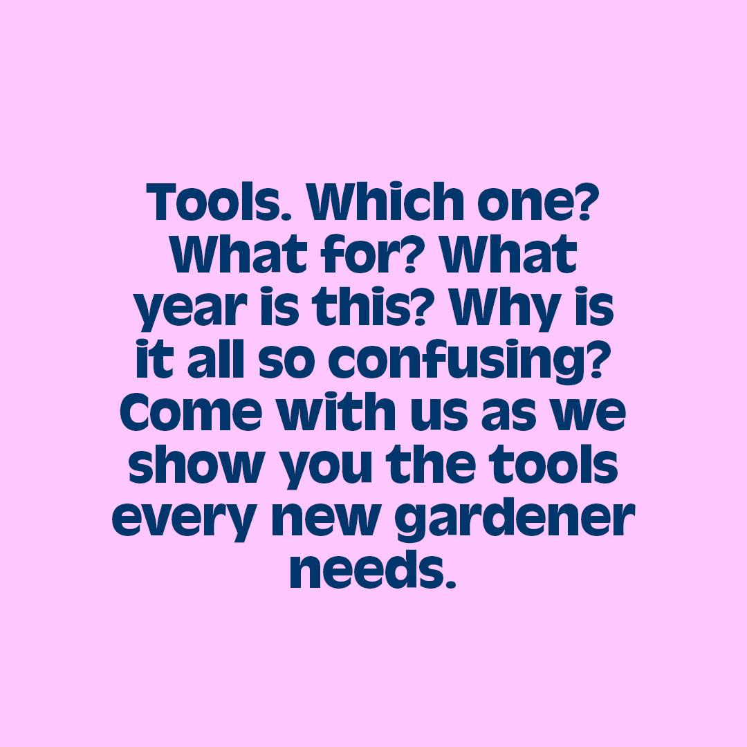 Tools. Which one?  What for? What  year is this? Why is  it all so confusing? Come with us as we show you the tools every new gardener needs.