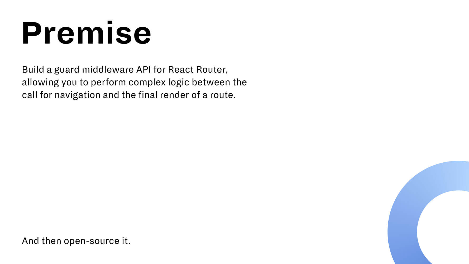 "A slide reading ""Premise: Build a guard middleware API for React Router allowing you to perform complex logic between the call for navigation and the final render of a route. And then open-source it."""