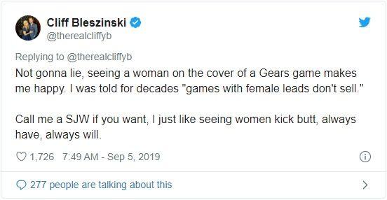 «Не буду лукавить, я рад видеть женщину на обложке новой части Gears. Мне десятки лет твердили: «игры с женщинами на главных ролях не продаются». Называйте меня борцом за социальную справедливость, но мне нравится, когда женщины надирают задницы. Всегда нравилось, всегда будет.»