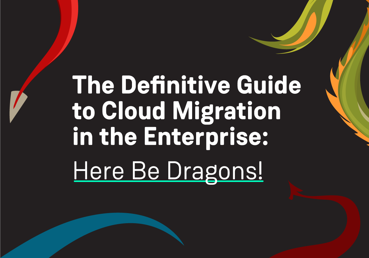 The Definitive Guide to Cloud Migration in the Enterprise: Here Be Dragons!