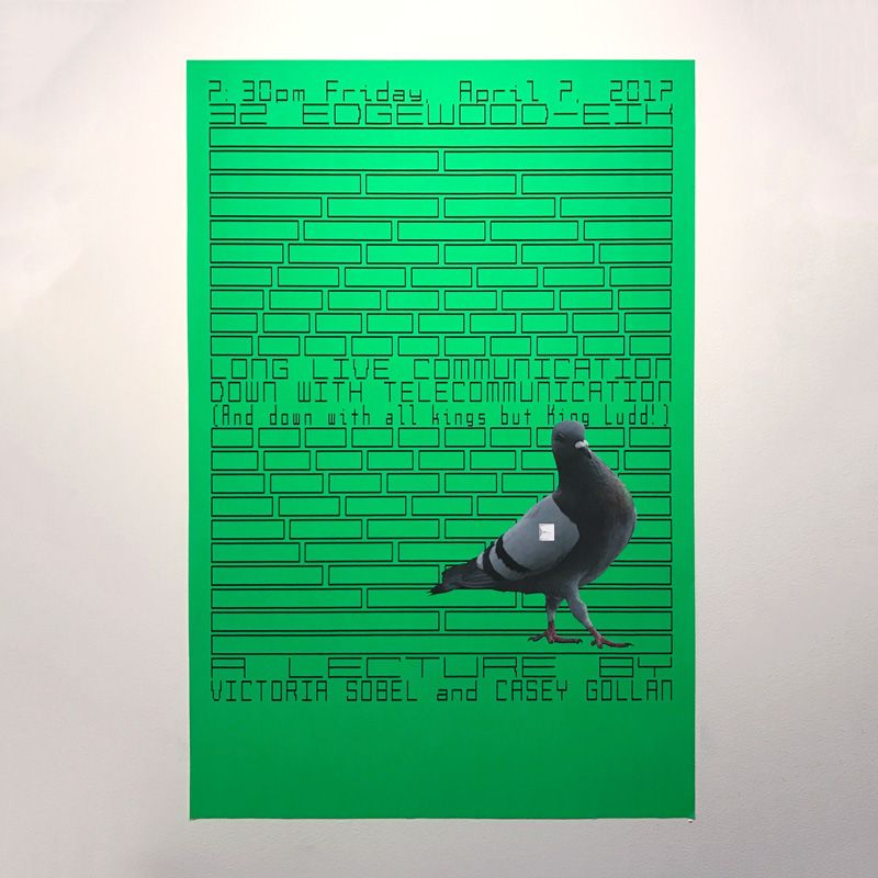 A green poster with a geometric pattern and a pigeon reads LONG LIVE COMMUNICATION DOWN WITH TELECOMMUNICATION (and down with all kings but King Ludd!) A lecture by Victoria Sobel and Casey Gollan