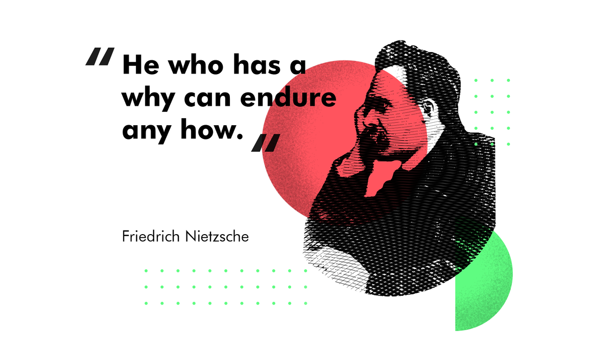 He who has a why can endure any how, Friedrich Nietzsche