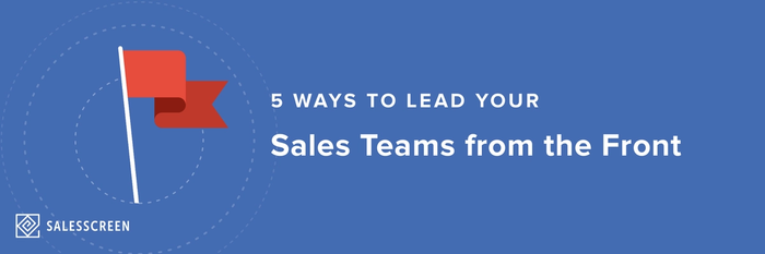 5 Ways to Lead Your Sales Teams from the Front