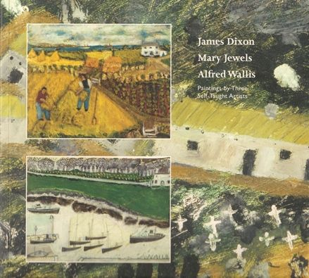 James Dixon, Mary Jewels, Alfred Wallis: Three Self-Taught Artists