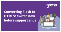 Converting Flash to HTML5: switch now before support ends Read more