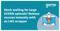 Stuck waiting for large SCORM uploads? Release courses instantly with an LMS wrapper Read more
