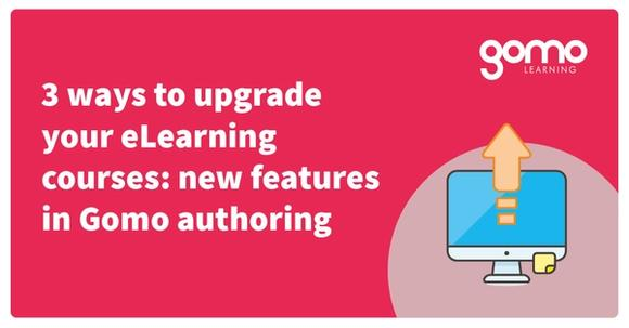 3 ways to upgrade your eLearning courses: new features in Gomo authoring Read more