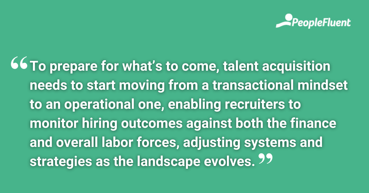 To prepare for what's to come, talent acquisition needs to start moving from a transactional mindset to an operational one, enabling recruiters to monitor hiring outcomes against both the finance and overall labor forces, adjusting systems and strategies as the landscape evolves.