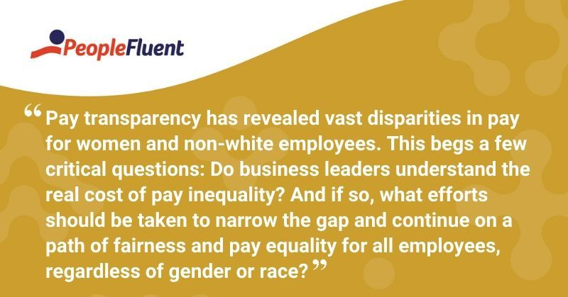 "This is a quote: ""Pay transparency has revealed vast disparities in pay for women and non-white employees. This begs a few critical questions: Do business leaders understand the real cost of pay inequality? And if so, what efforts should be taken to narrow the gap and continue on a path of fairness and pay equality for all employees, regardless of gender or race?"""