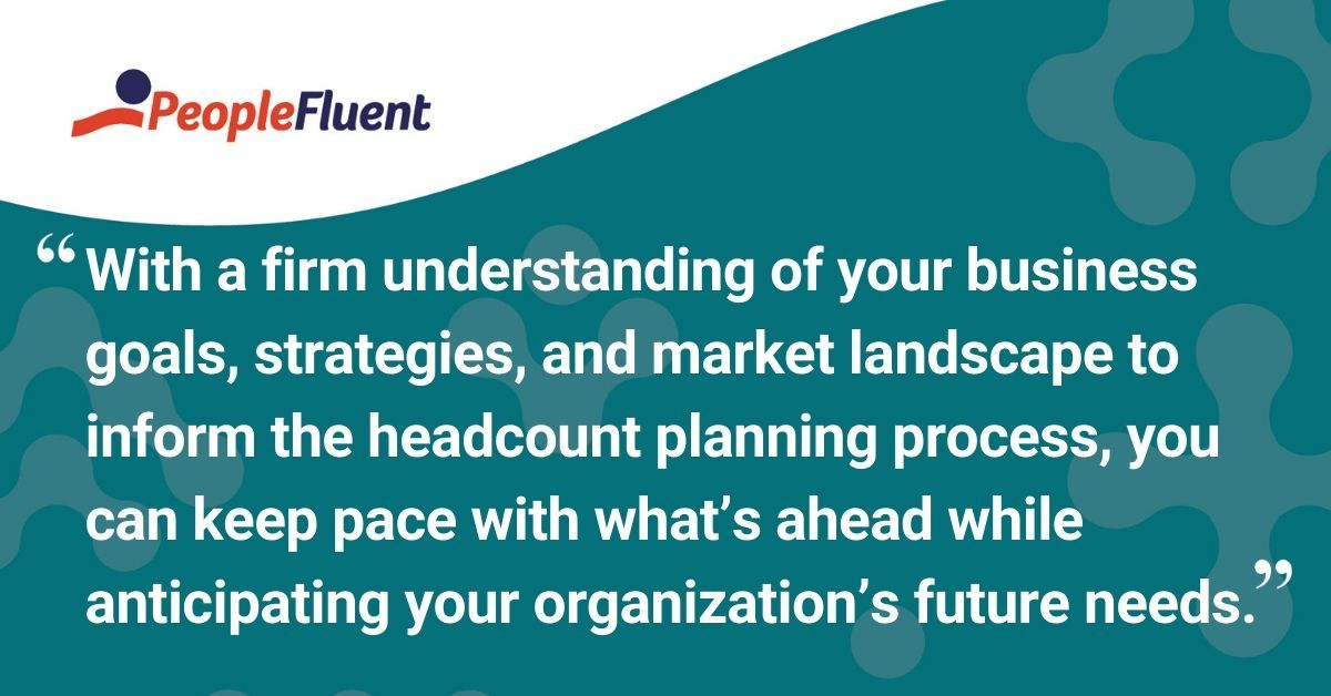 "This is a quote: ""With a firm understanding of your business goals, strategies, and market landscape to inform the headcount planning process, you can keep pace with what's ahead while anticipating your organization's future needs."""