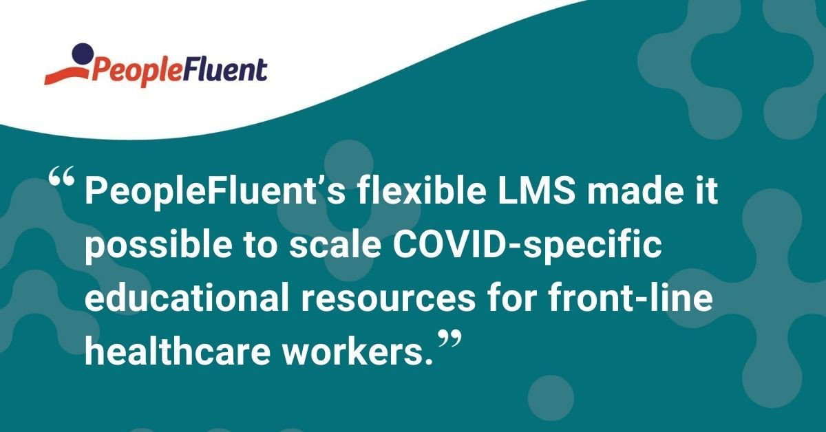 "This is a quote: ""PeopleFluent's flexible LMS made it possible to scale COVID-specific educational resources for front-line healthcare workers."""