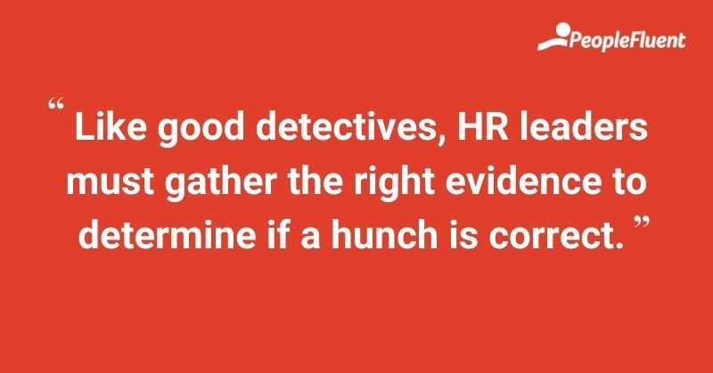 Like good detectives, HR leaders must gather the right evidence to determine if a hunch is correct.
