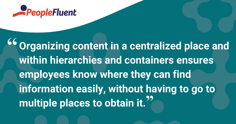"This is a quote: ""Organizing content in a centralized place and within hierarchies and containers ensures employees know where they can find information easily, without having to go to multiple places to obtain it."""