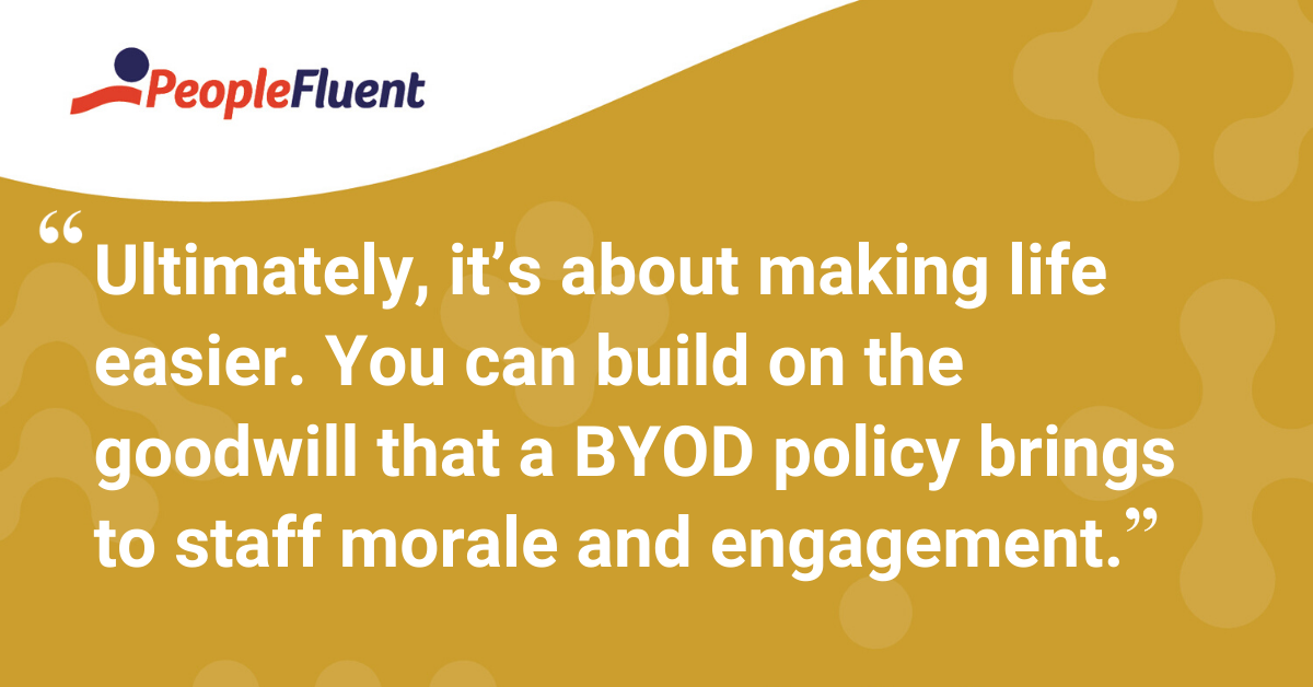 """Ultimately, it's about making life easier. You can build on the goodwill that a BYOD policy brings to staff morale and engagement."""
