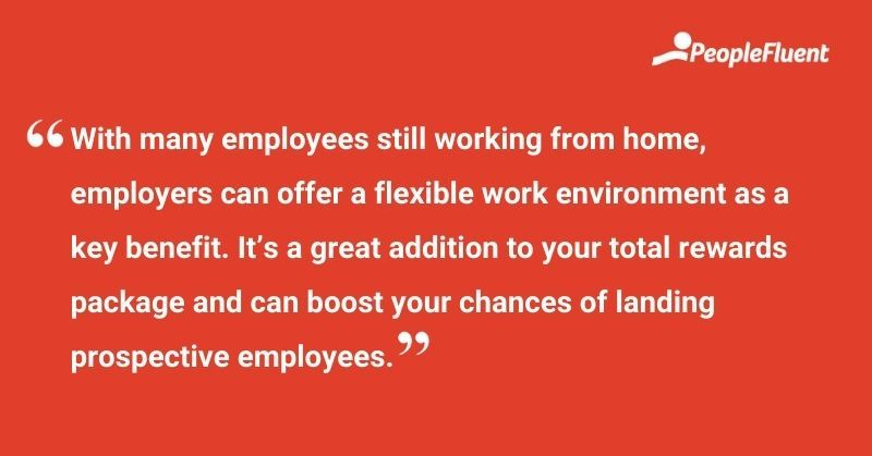 """This is a quote: """"With many employees still working from home, employers can offer a flexible work environment as a key benefit. It's a great addition to your total rewards package and can boost your chances of landing prospective employees."""""""