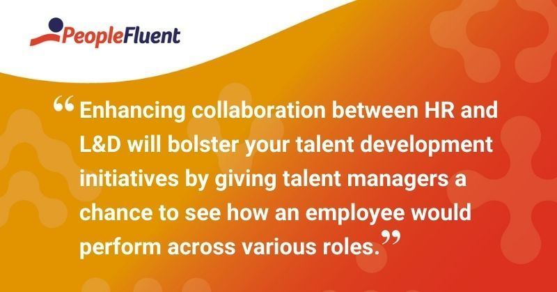 """This is a quote: """"Enhancing collaboration between HR and L&D will bolster your talent development initiatives by giving talent managers a chance to see how an employee would perform across various roles."""""""