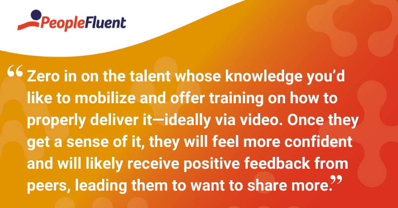 """This is a quote: """"Zero in on the talent whose knowledge you'd like to mobilize and offer training on how to properly deliver it—ideally via video. Once they get a sense of it, they will feel more confident and will likely receive positive feedback from peers, leading them to want to share more."""""""