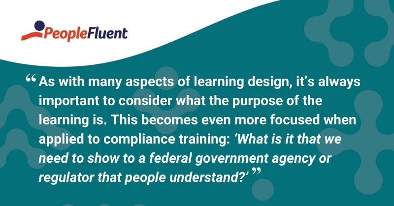 "This is a quote: ""As with many aspects of learning design, it's always important to consider what the purpose of learning is. This becomes even more focused when applied to compliance training: 'What is it that we need to show to a federal government agency or regulator that people understand?'"""