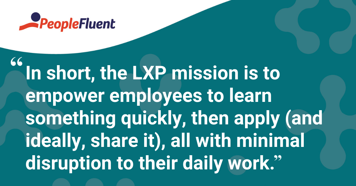 In short, the LXP mission is to empower employees to learn something quickly, then apply (and ideally, share it), all with minimal disruption to their daily work.