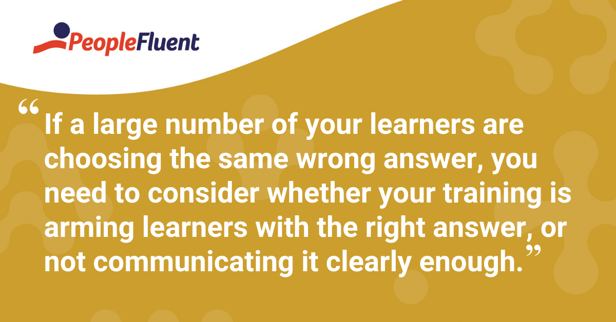 """If a large number of your learners are choosing the same wrong answer, you need to consider whether your training is arming learners with the right answer, or not communicating it clearly enough."""