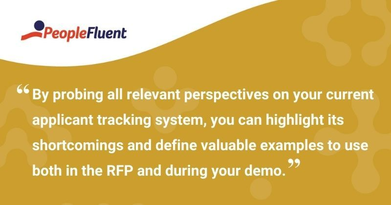"""This is a quote: """"By probing all relevant perspectives on your current applicant tracking system, you can highlight its shortcomings and define valuable examples to use both in the RFP and during your demo."""""""