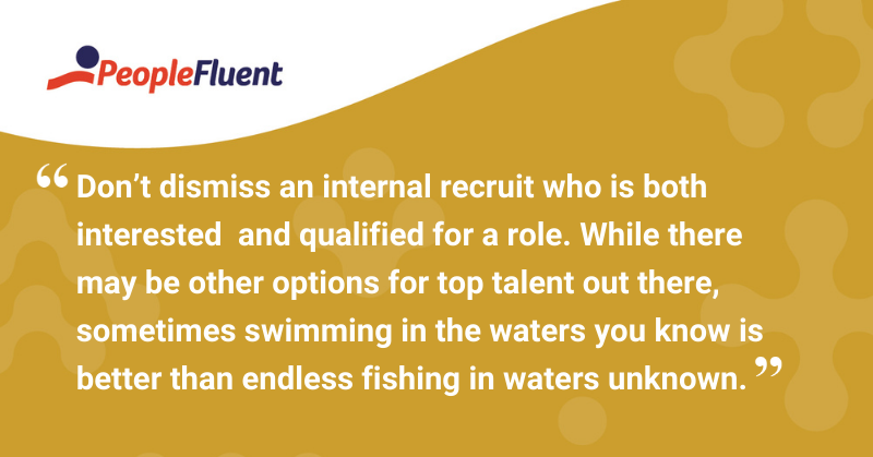 "This is a quote: ""Don't dismiss an internal recruit who is both interested and qualified for a role. While there may be other options for top talent out there, sometimes swimming in the waters you know is better than endless fishing in waters unknown."""