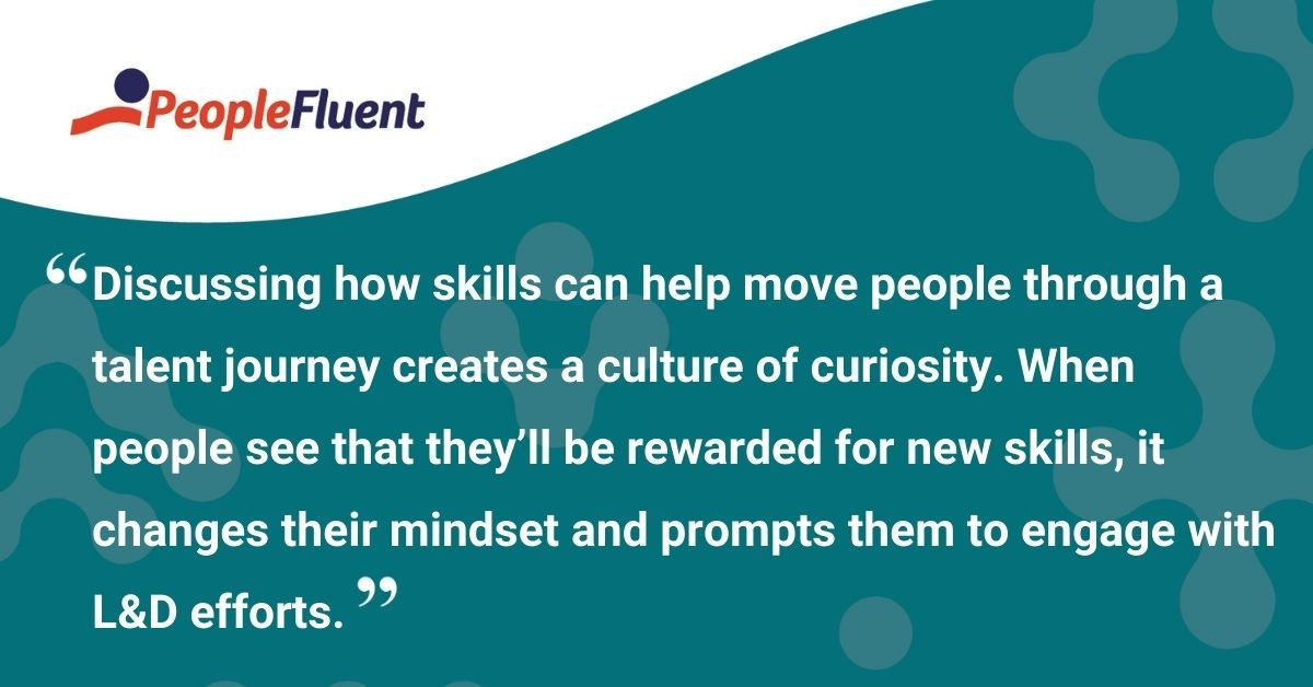"""This is a quote: """"Discussing how skills can help move people through a talent journey creates a culture of curiosity. When people see that they'll be rewarded for new skills, it changes their mindset and prompts them to engage with L&D efforts."""""""