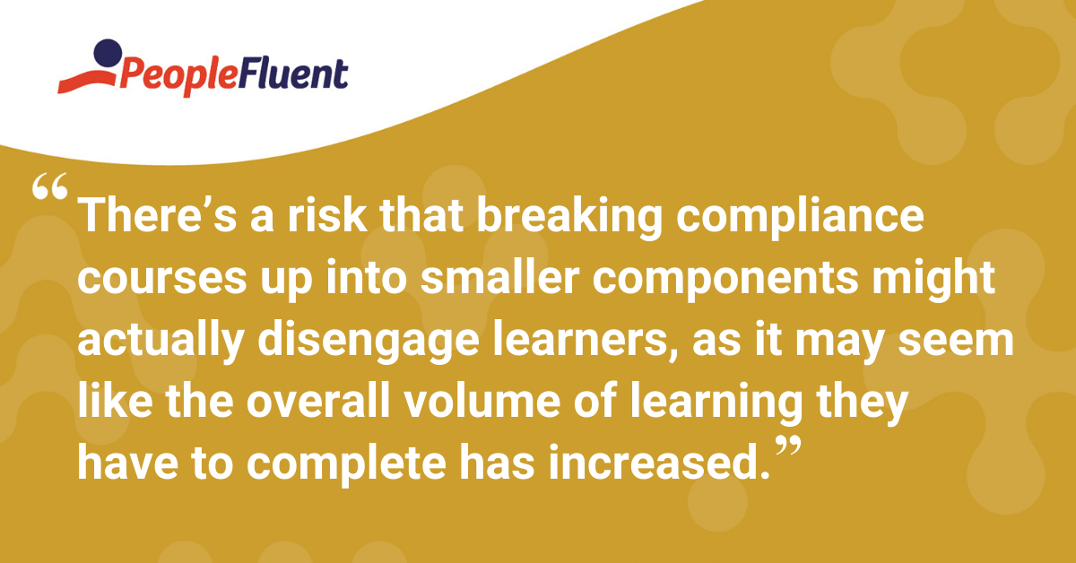 """There's a risk that breaking compliance courses up into smaller components might actually disengage learners, as it may seem like the overall volume of learning they have to complete has increased."""