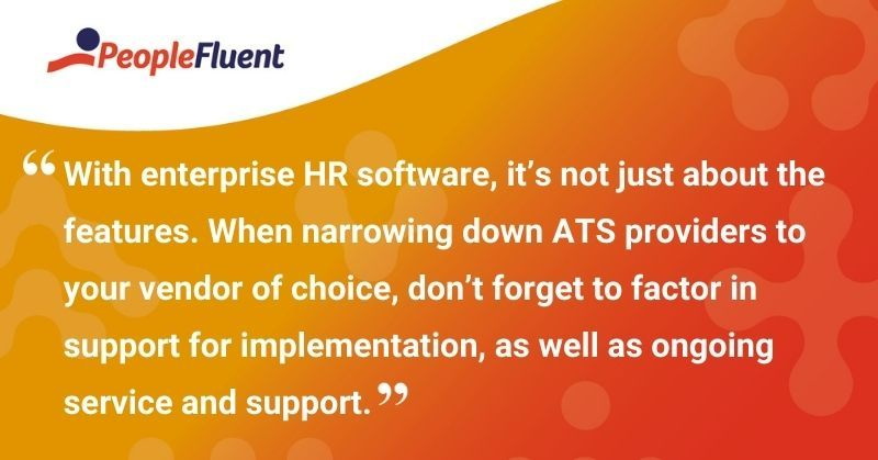"""This is a quote: """"With enterprise HR software, it's not just about the features. When narrowing down ATS providers to your vendor of choice, don't forget to factor in support for implementation, as well as ongoing service and support."""""""