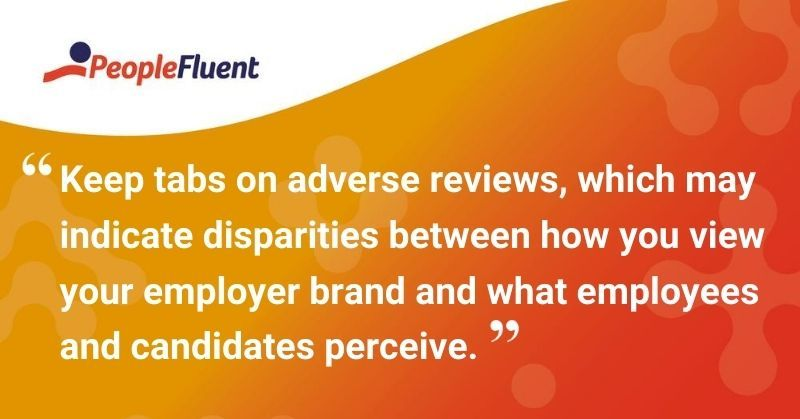 "This is a quote: ""Keep tabs on adverse reviews, which may indicate disparities between how you view your employer brand and what employees and candidates perceive."""