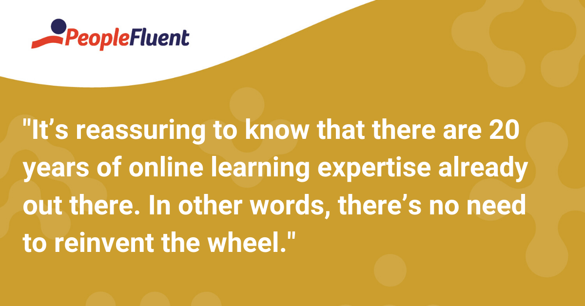 It's reassuring to know that there are 20 years of online learning expertise already out there. In other words, there's no need to reinvent the wheel.