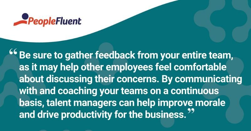 "This is a quote: ""Be sure to gather feedback from your entire team, as it may help other employees feel comfortable about discussing their concerns. By communicating with and coaching your teams on a continuous basis, talent managers can help improve employee morale and drive productivity for the business."""