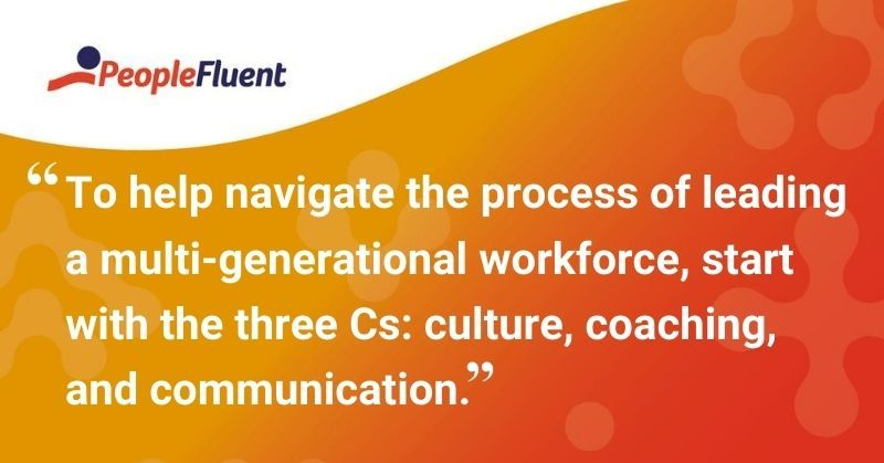 "This is a quote: ""To help navigate the process of leading a multi-generational workforce, start with the three Cs: culture, coaching, and communication."""