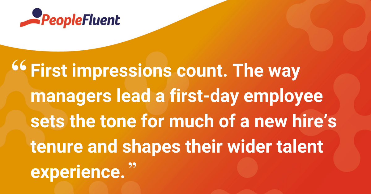 The way managers lead a first-day employee sets the tone for much of a new hire's tenure and shapes their wider talent experience.