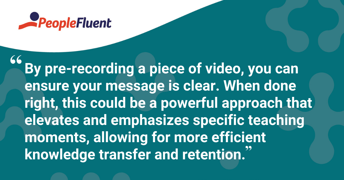 """""""By pre-recording a piece of video, you can ensure your message is clear. When done right, this could be a powerful approach that elevates and emphasizes specific teaching moments, allowing for more efficient knowledge transfer and retention."""""""