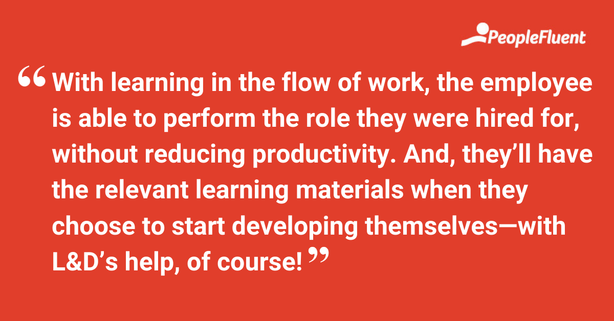 """This is a quote: """"With learning in the flow of work, the employee is able to perform the role they were hired for, without reducing productivity. And, they'll have the relevant learning materials when they choose to start developing themselves—with L&D's help, of course!"""""""
