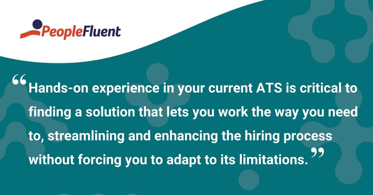 "This is a quote: ""Hands-on experience in your current ATS is critical to finding a solution that lets you work the way you need to, streamlining and enhancing the hiring process without forcing you to adapt to its limitations."""