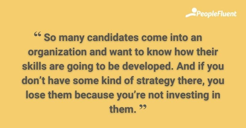 So many candidates come into an organization and want to know how their skills are going to be developed. And if you don't have some kind of strategy there, you lose them because you're not investing in them.