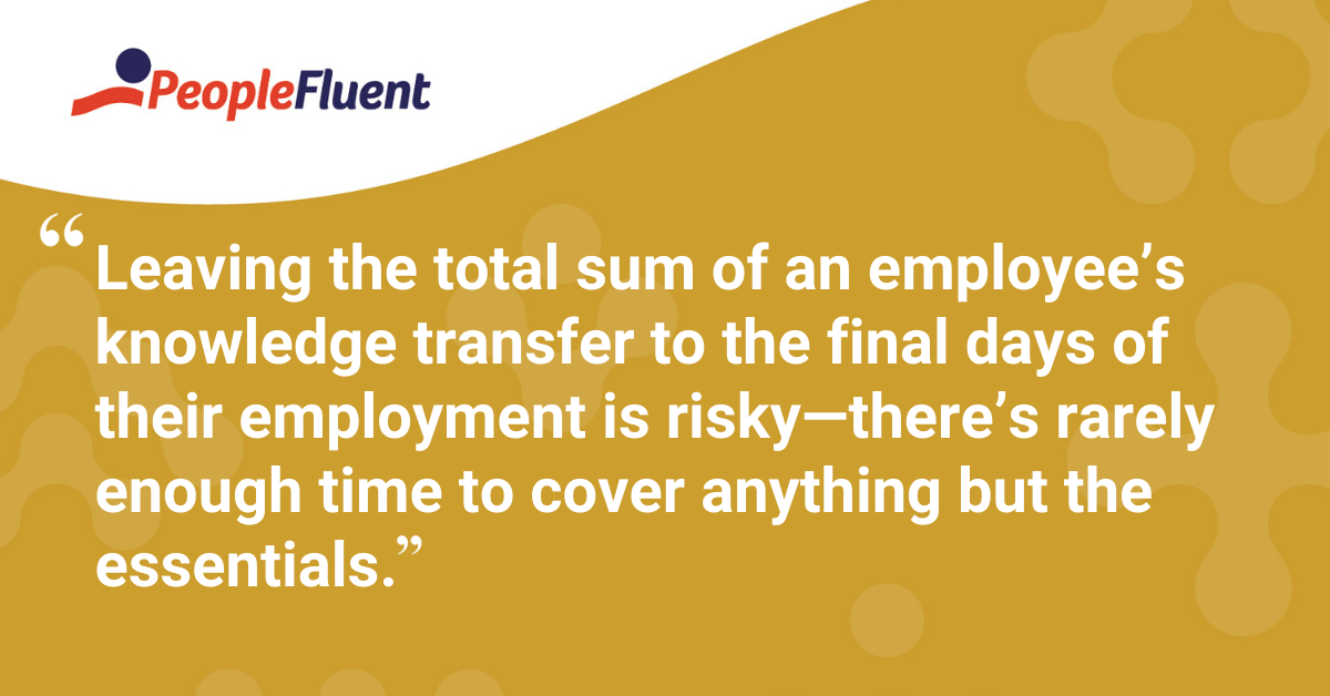 """Leaving the total sum of an employee's knowledge transfer to the final days of their employment is risky—there's rarely enough time to cover anything but the essentials."""