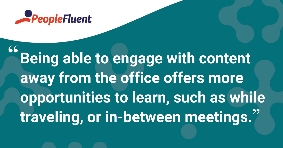 """Being able to engage with content away from the office offers more opportunities to learn, such as while traveling or in-between meetings."""