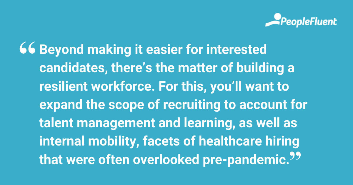 Beyond making it easier for interested candidates, there's the matter of building a resilient workforce. For this, you'll want to expand the scope of recruiting to account for talent management and learning, as well as internal mobility, facets of healthcare hiring that were often overlooked pre-pandemic.