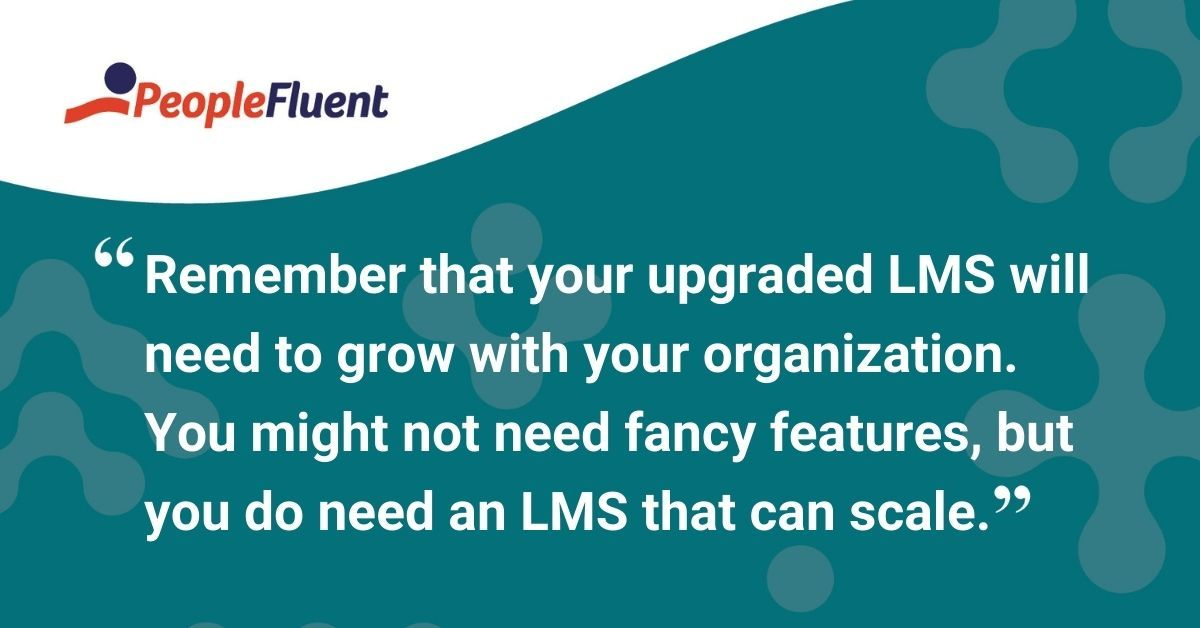 "This is a quote: ""Remember that your upgraded LMS will need to grow with your organization. You might not need fancy features, but you do need an LMS that can scale."""