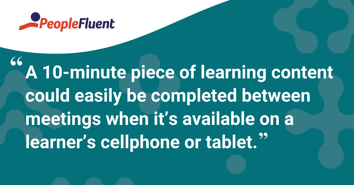 """A 10-minute piece of learning content could easily be completed between meetings when it's available on a learner's cellphone or tablet."""