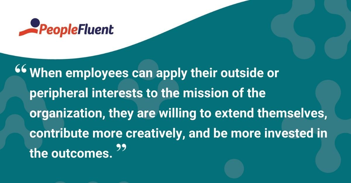 When employees can apply their outside or peripheral interests to the mission of the organization, they are willing to extend themselves, contribute more creatively, and be more invested in the outcomes.