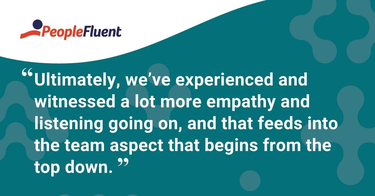 "This is a quote: ""Ultimately, we've experienced and witnessed a lot more empathy and listening going on, and that feeds into the team aspect that begins from the top down."""