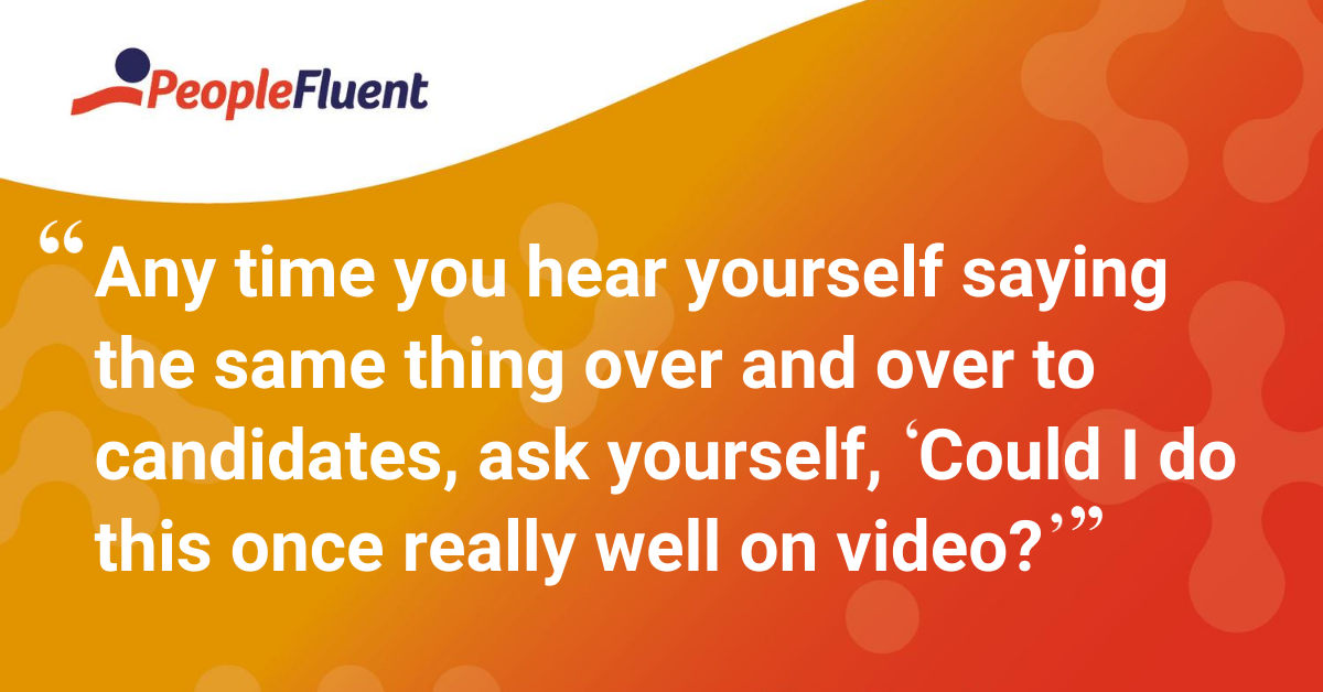 "Any time you hear yourself saying the same thing over and over to candidates, ask yourself, ""Could I do this once really well on video?"""